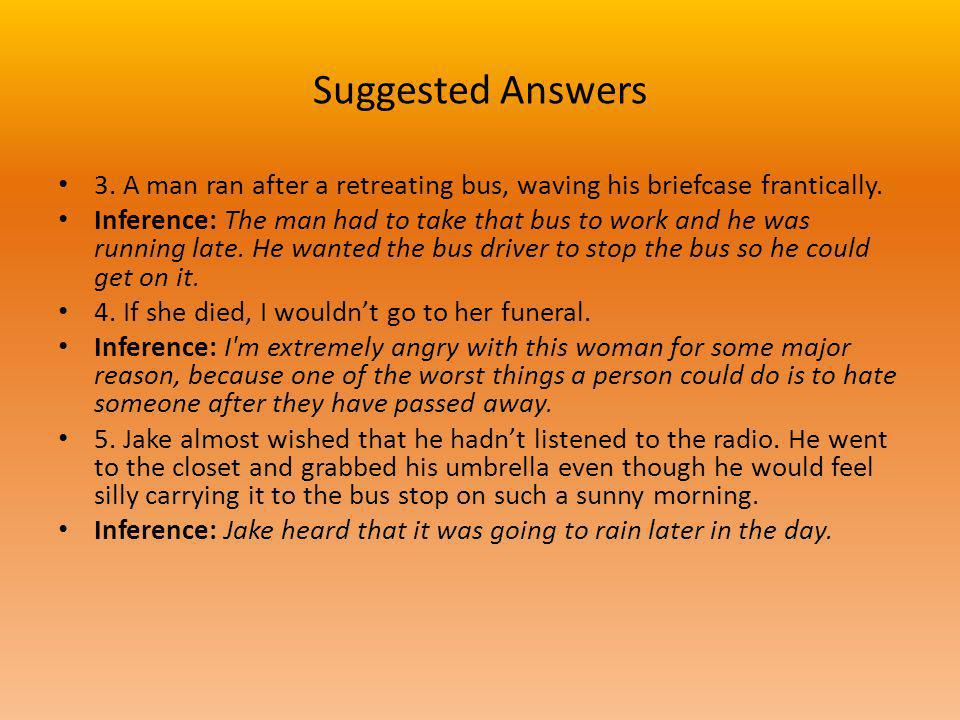 Suggested Answers 3. A man ran after a retreating bus, waving his briefcase frantically. Inference: The man had to take that bus to work and he was ru