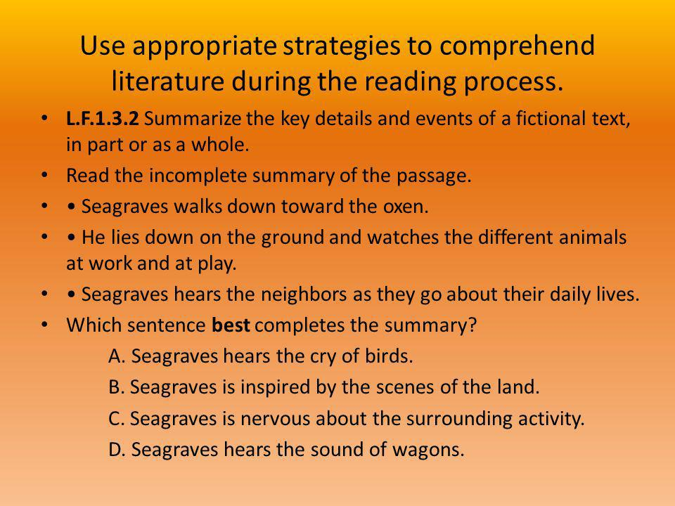 Use appropriate strategies to comprehend literature during the reading process. L.F.1.3.2 Summarize the key details and events of a fictional text, in