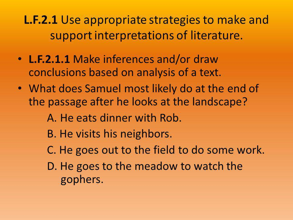L.F.2.1 Use appropriate strategies to make and support interpretations of literature. L.F.2.1.1 Make inferences and/or draw conclusions based on analy