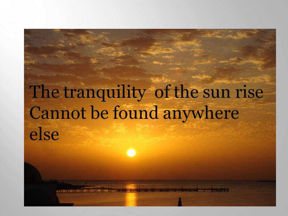 The tranquility of the sun rise Cannot be found anywhere else