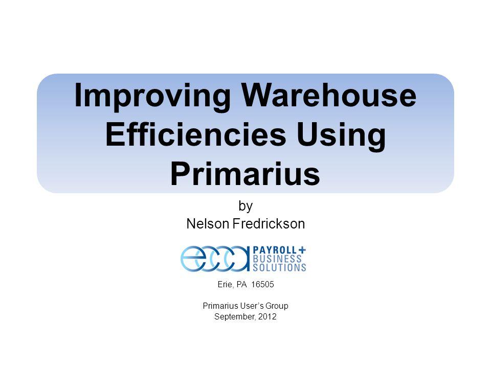 Improving Warehouse Efficiencies Using Primarius by Nelson Fredrickson Erie, PA 16505 Primarius Users Group September, 2012