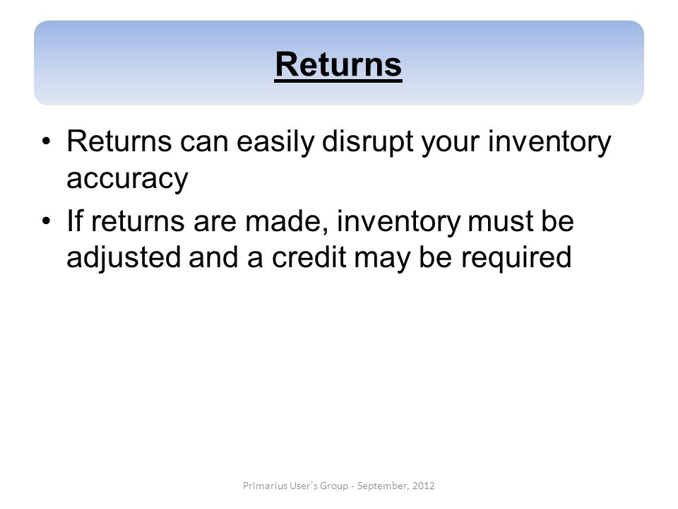 Returns Returns can easily disrupt your inventory accuracy If returns are made, inventory must be adjusted and a credit may be required Primarius User
