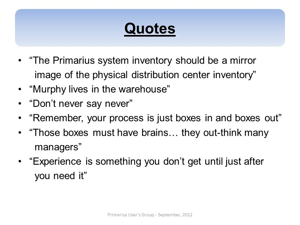 Quotes The Primarius system inventory should be a mirror image of the physical distribution center inventory Murphy lives in the warehouse Dont never