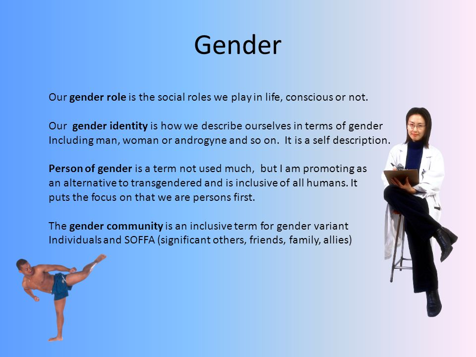Gender Our gender role is the social roles we play in life, conscious or not.