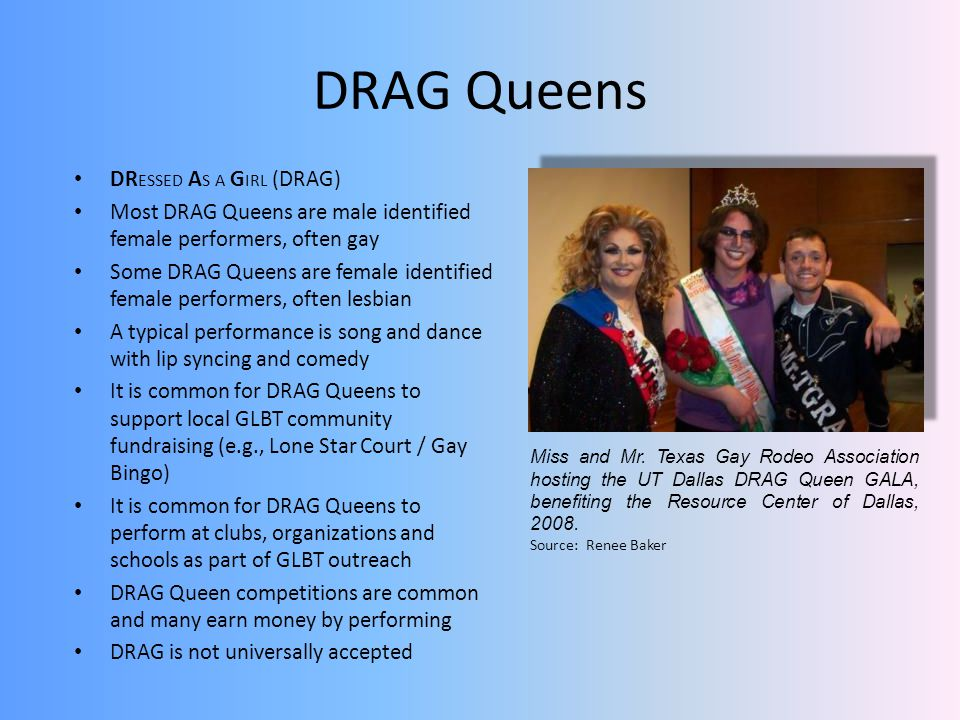 DRAG Queens DR ESSED A S A G IRL (DRAG) Most DRAG Queens are male identified female performers, often gay Some DRAG Queens are female identified female performers, often lesbian A typical performance is song and dance with lip syncing and comedy It is common for DRAG Queens to support local GLBT community fundraising (e.g., Lone Star Court / Gay Bingo) It is common for DRAG Queens to perform at clubs, organizations and schools as part of GLBT outreach DRAG Queen competitions are common and many earn money by performing DRAG is not universally accepted Miss and Mr.