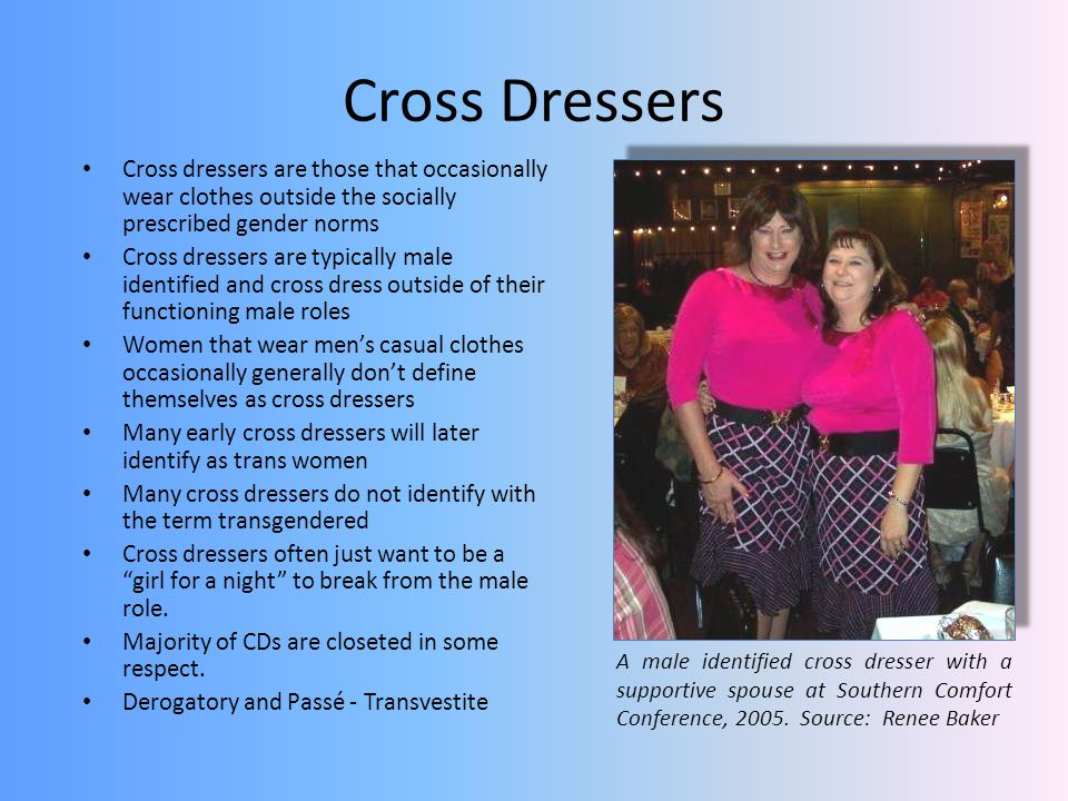Cross Dressers Cross dressers are those that occasionally wear clothes outside the socially prescribed gender norms Cross dressers are typically male identified and cross dress outside of their functioning male roles Women that wear mens casual clothes occasionally generally dont define themselves as cross dressers Many early cross dressers will later identify as trans women Many cross dressers do not identify with the term transgendered Cross dressers often just want to be a girl for a night to break from the male role.