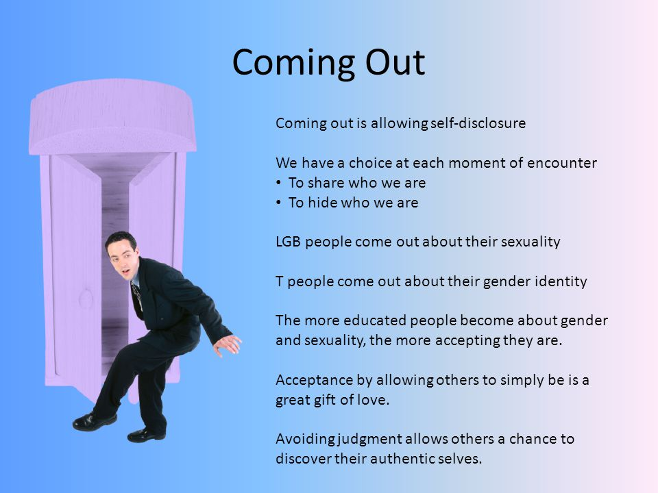 Coming Out Coming out is allowing self-disclosure We have a choice at each moment of encounter To share who we are To hide who we are LGB people come out about their sexuality T people come out about their gender identity The more educated people become about gender and sexuality, the more accepting they are.