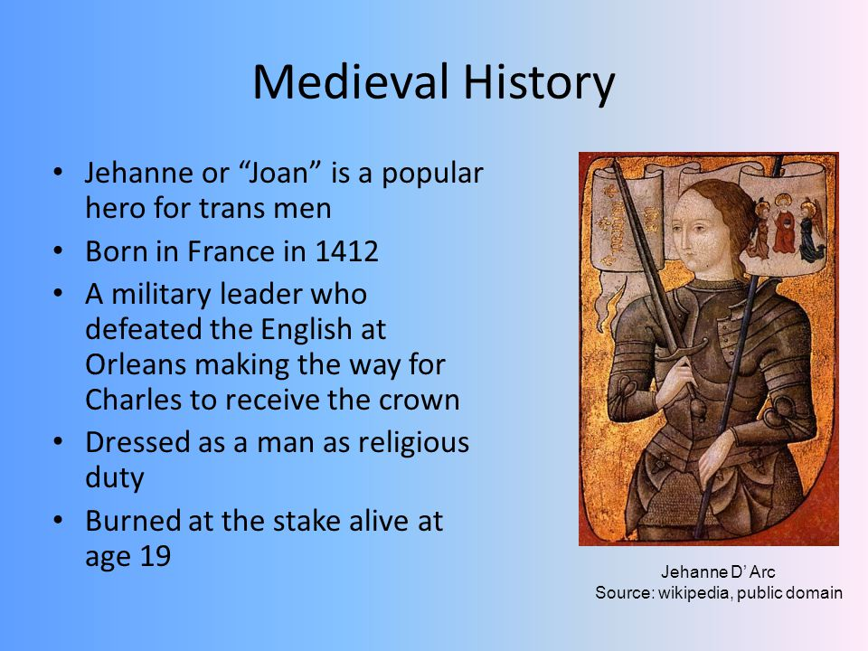 Medieval History Jehanne or Joan is a popular hero for trans men Born in France in 1412 A military leader who defeated the English at Orleans making the way for Charles to receive the crown Dressed as a man as religious duty Burned at the stake alive at age 19 Jehanne D Arc Source: wikipedia, public domain
