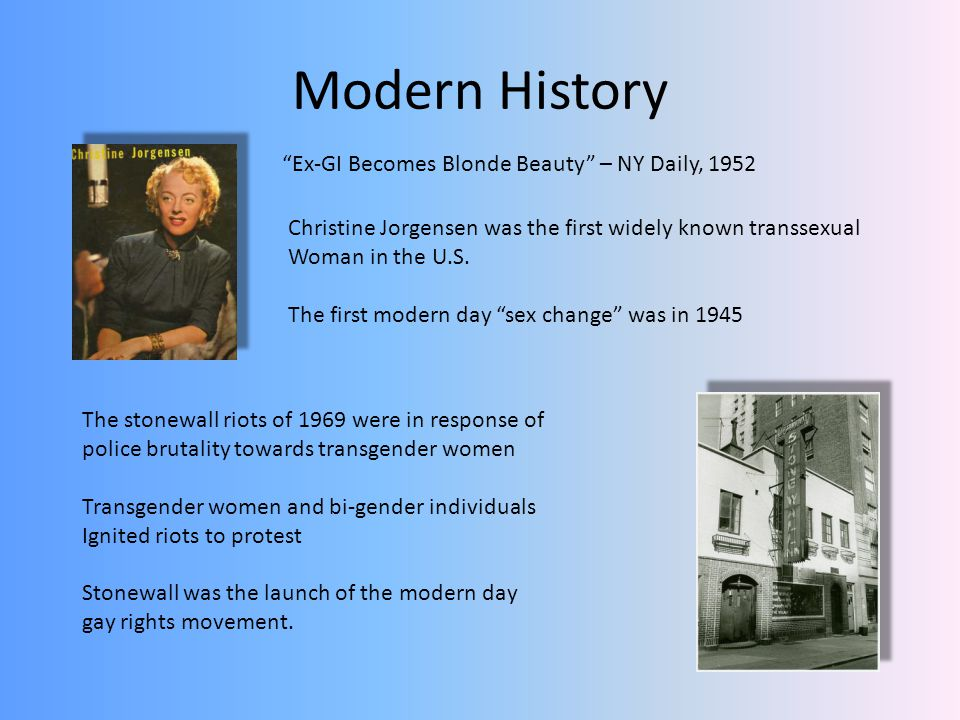 Modern History Christine Jorgensen was the first widely known transsexual Woman in the U.S. The first modern day sex change was in 1945 Ex-GI Becomes