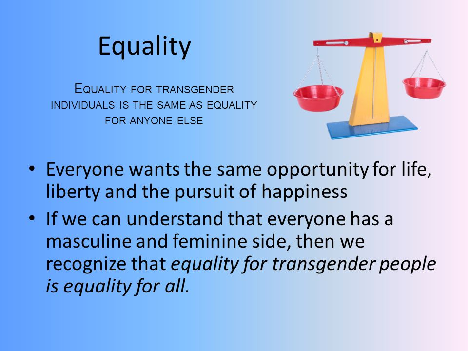 Equality Everyone wants the same opportunity for life, liberty and the pursuit of happiness If we can understand that everyone has a masculine and feminine side, then we recognize that equality for transgender people is equality for all.