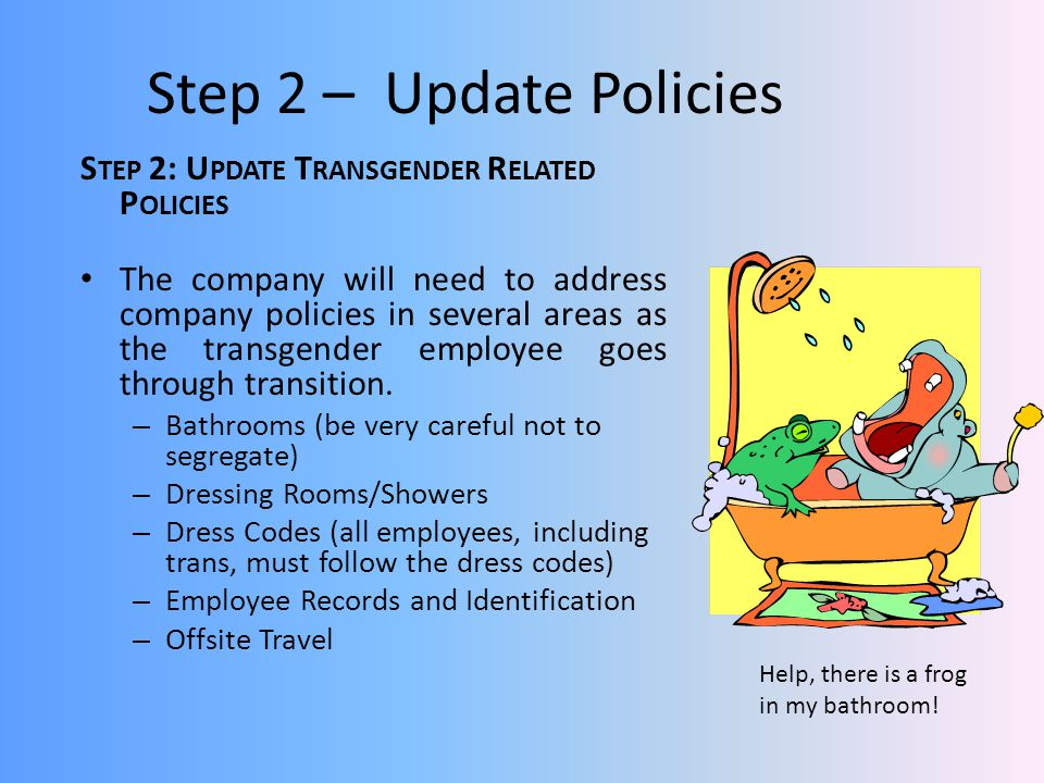 Step 2 – Update Policies S TEP 2: U PDATE T RANSGENDER R ELATED P OLICIES The company will need to address company policies in several areas as the transgender employee goes through transition.
