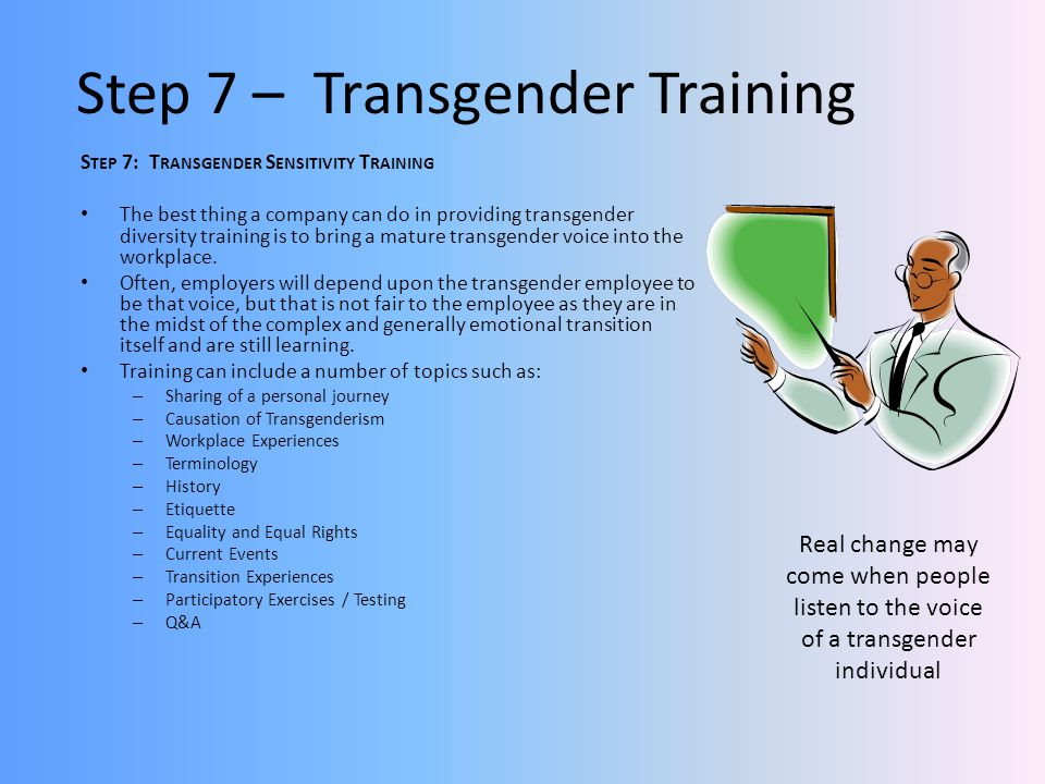 Step 7 – Transgender Training S TEP 7: T RANSGENDER S ENSITIVITY T RAINING The best thing a company can do in providing transgender diversity training is to bring a mature transgender voice into the workplace.