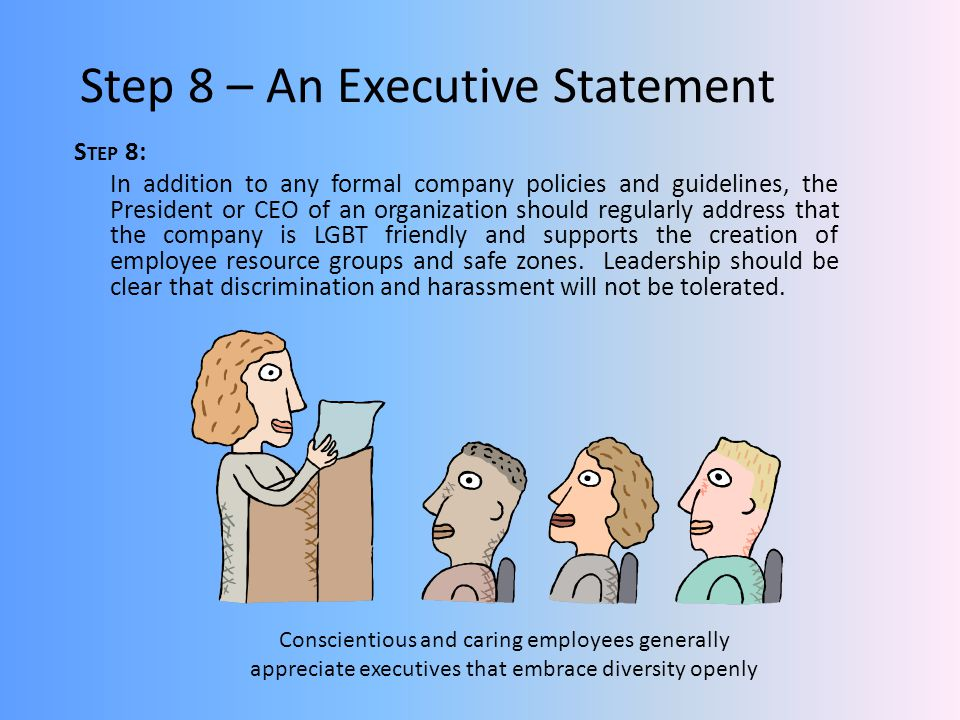Step 8 – An Executive Statement S TEP 8: In addition to any formal company policies and guidelines, the President or CEO of an organization should regularly address that the company is LGBT friendly and supports the creation of employee resource groups and safe zones.