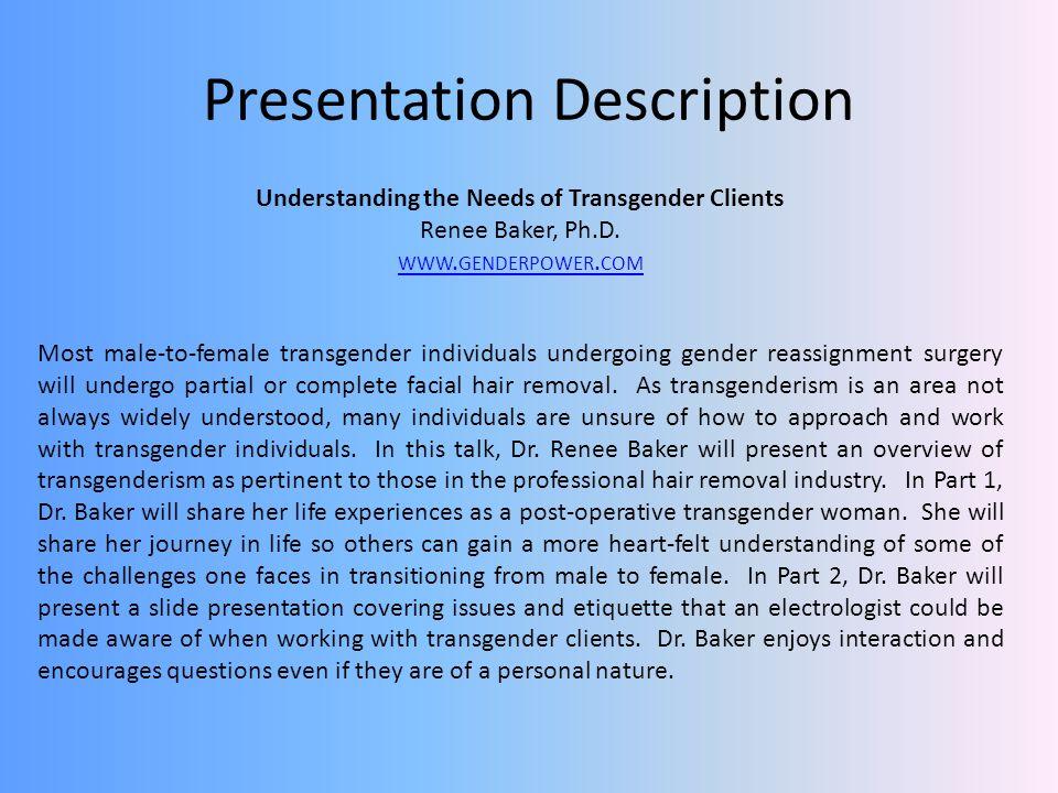 Presentation Description Understanding the Needs of Transgender Clients Renee Baker, Ph.D. WWW. GENDERPOWER. COM Most male-to-female transgender indiv