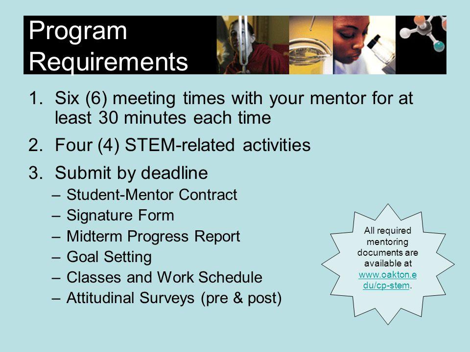 Program Requirements 1.Six (6) meeting times with your mentor for at least 30 minutes each time 2.Four (4) STEM-related activities 3.Submit by deadline –Student-Mentor Contract –Signature Form –Midterm Progress Report –Goal Setting –Classes and Work Schedule –Attitudinal Surveys (pre & post) All required mentoring documents are available at www.oakton.e du/cp-stem.