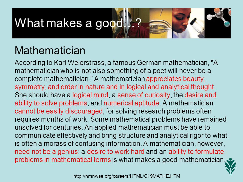 http://nmnwse.org/careers/HTML/C19MATHE.HTM Mathematician According to Karl Weierstrass, a famous German mathematician, A mathematician who is not also something of a poet will never be a complete mathematician. A mathematician appreciates beauty, symmetry, and order in nature and in logical and analytical thought.