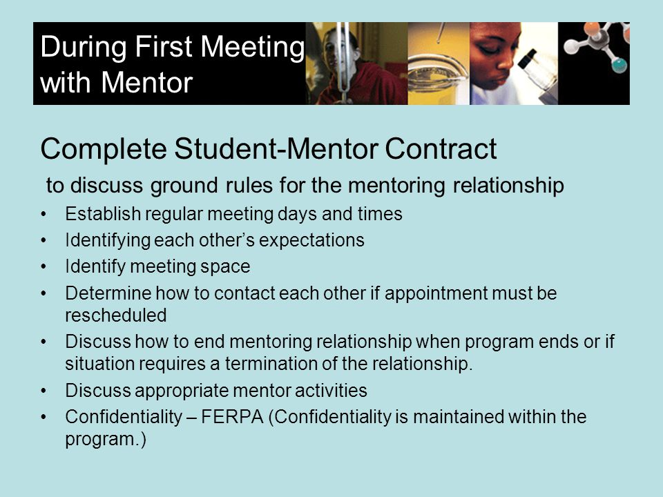 During First Meeting with Mentor Complete Student-Mentor Contract to discuss ground rules for the mentoring relationship Establish regular meeting days and times Identifying each others expectations Identify meeting space Determine how to contact each other if appointment must be rescheduled Discuss how to end mentoring relationship when program ends or if situation requires a termination of the relationship.