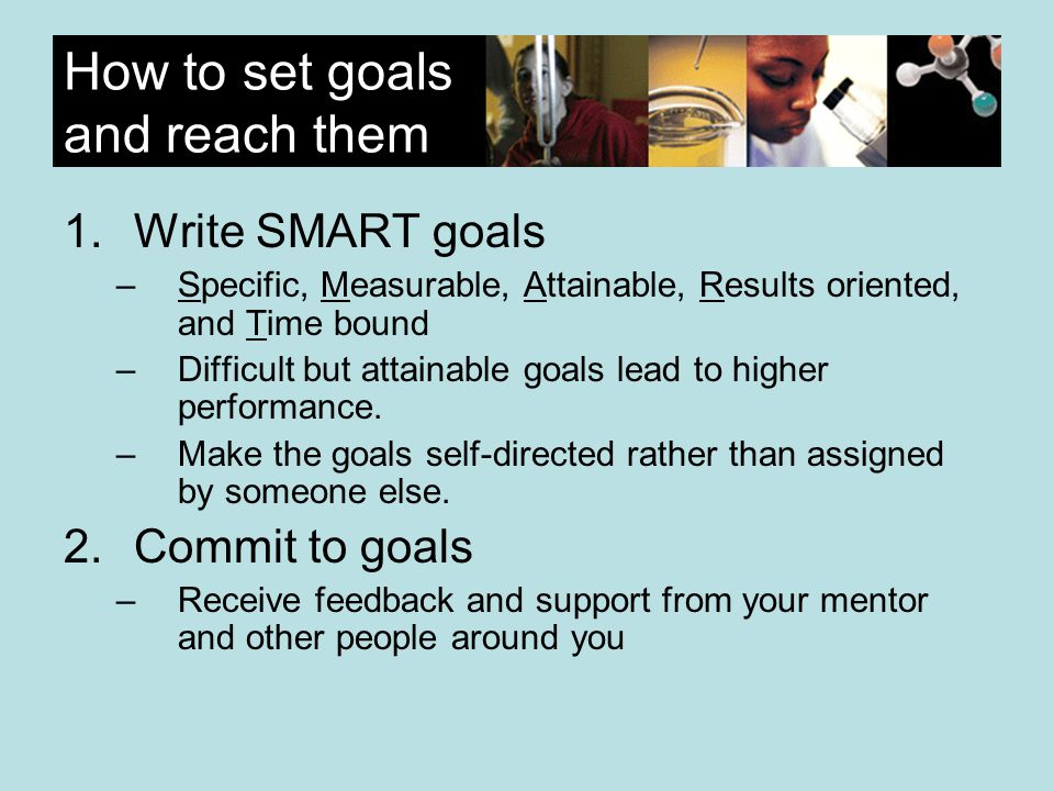 How to set goals and reach them 1.Write SMART goals –Specific, Measurable, Attainable, Results oriented, and Time bound –Difficult but attainable goals lead to higher performance.