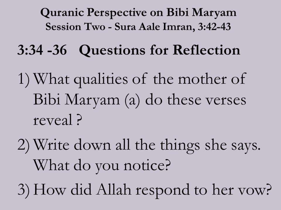 Quranic Perspective on Bibi Maryam Session Two - Sura Aale Imran, 3:42-43 3:34 -36 Questions for Reflection 1)What qualities of the mother of Bibi Maryam (a) do these verses reveal .