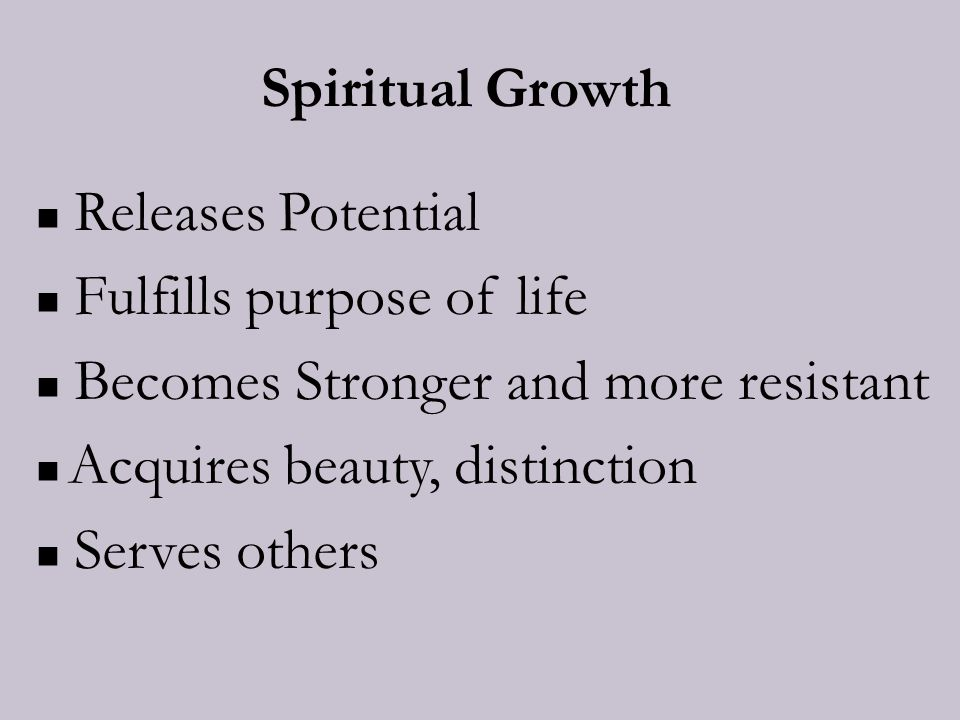 Spiritual Growth Releases Potential Fulfills purpose of life Becomes Stronger and more resistant Acquires beauty, distinction Serves others