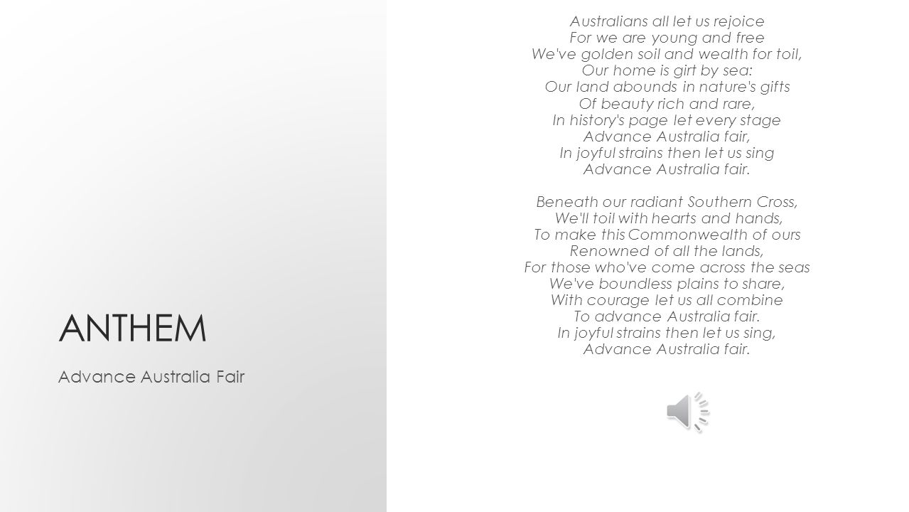 ANTHEM Advance Australia Fair Australians all let us rejoice For we are young and free We ve golden soil and wealth for toil, Our home is girt by sea: Our land abounds in nature s gifts Of beauty rich and rare, In history s page let every stage Advance Australia fair, In joyful strains then let us sing Advance Australia fair.