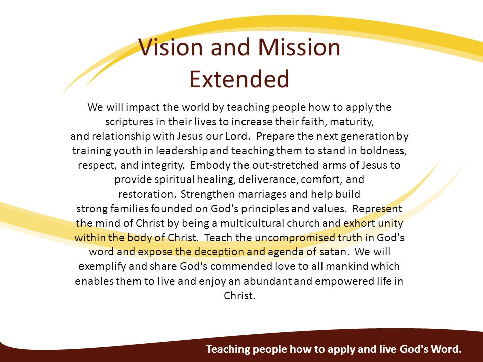 Vision and Mission Extended We will impact the world by teaching people how to apply the scriptures in their lives to increase their faith, maturity, and relationship with Jesus our Lord.