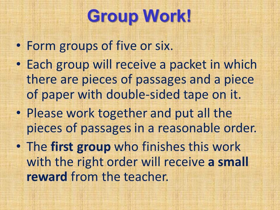 Group Work! Form groups of five or six. Each group will receive a packet in which there are pieces of passages and a piece of paper with double-sided
