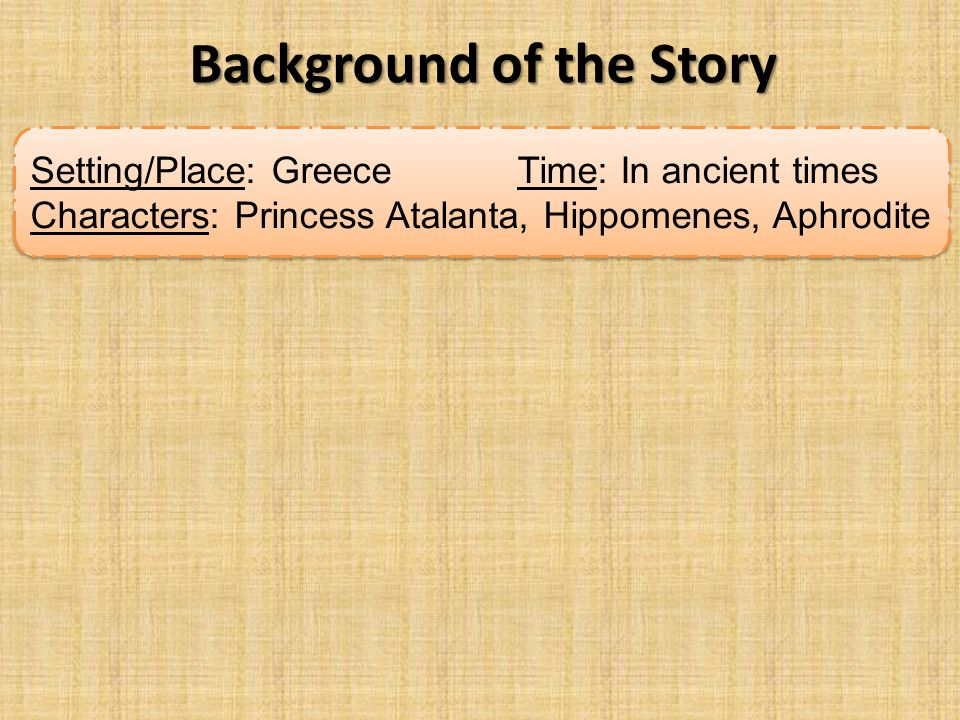 Setting/Place: Greece Time: In ancient times Characters: Princess Atalanta, Hippomenes, Aphrodite Setting/Place: Greece Time: In ancient times Charact