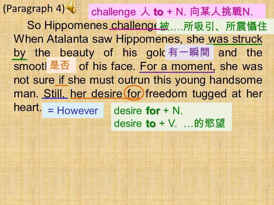 (Paragraph 4) So Hippomenes challenged Atalanta to a race. When Atalanta saw Hippomenes, she was struck by the beauty of his golden hair and the smoot
