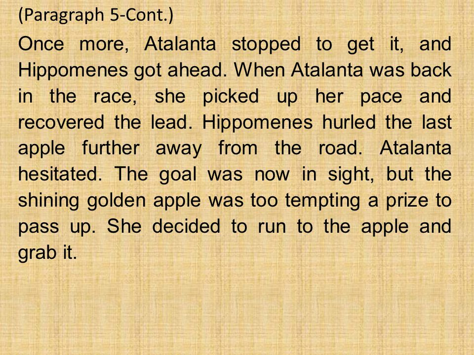 (Paragraph 5-Cont.) Once more, Atalanta stopped to get it, and Hippomenes got ahead. When Atalanta was back in the race, she picked up her pace and re