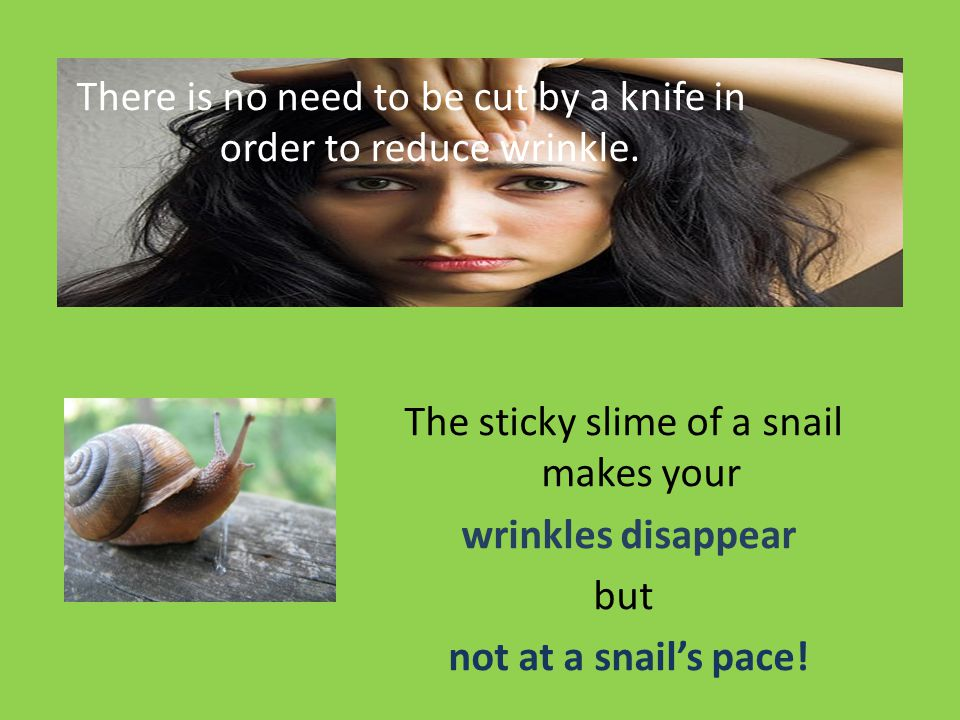 There is no need to be cut by a knife in order to reduce wrinkle. The sticky slime of a snail makes your wrinkles disappear but not at a snails pace!