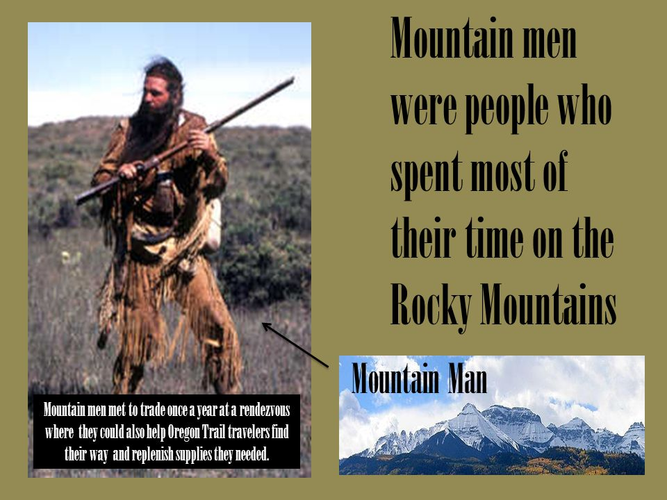 Mountain men were people who spent most of their time on the Rocky Mountains Mountain Man Mountain men met to trade once a year at a rendezvous where they could also help Oregon Trail travelers find their way and replenish supplies they needed.