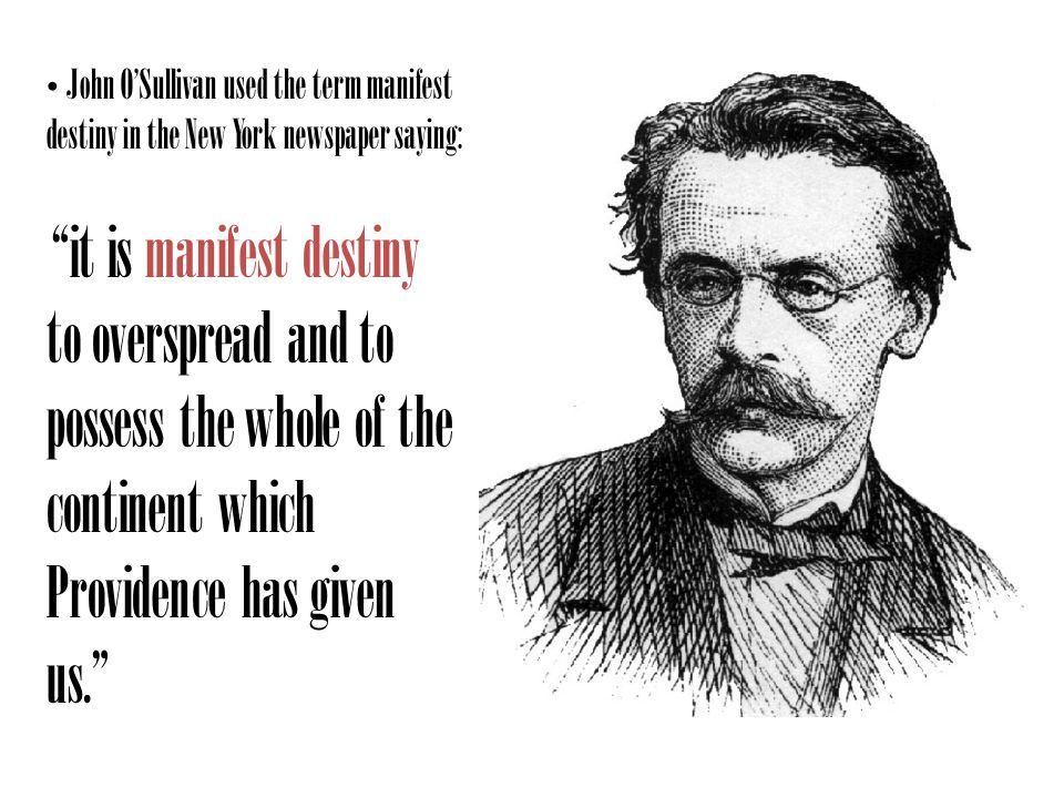 John OSullivan used the term manifest destiny in the New York newspaper saying: it is manifest destiny to overspread and to possess the whole of the continent which Providence has given us.