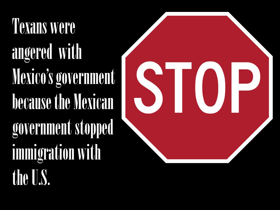 Texans were angered with Mexicos government because the Mexican government stopped immigration with the U.S.