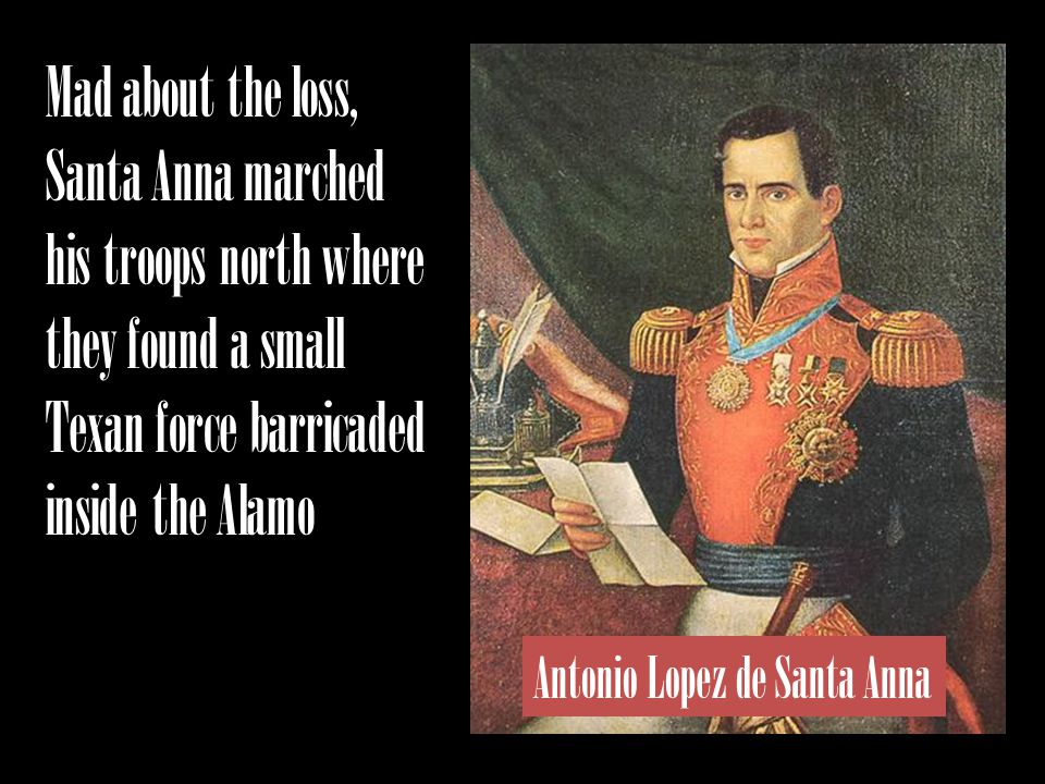 Mad about the loss, Santa Anna marched his troops north where they found a small Texan force barricaded inside the Alamo Antonio Lopez de Santa Anna