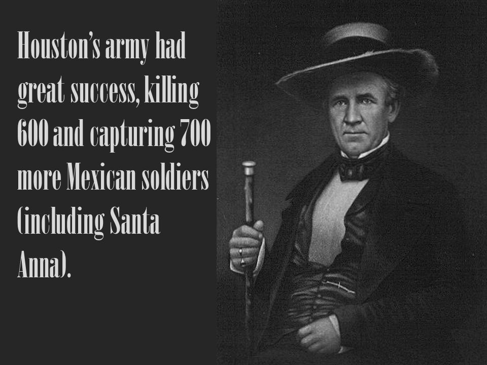 Houstons army had great success, killing 600 and capturing 700 more Mexican soldiers (including Santa Anna).