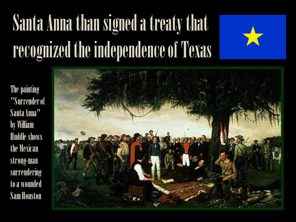 Santa Anna than signed a treaty that recognized the independence of Texas The painting