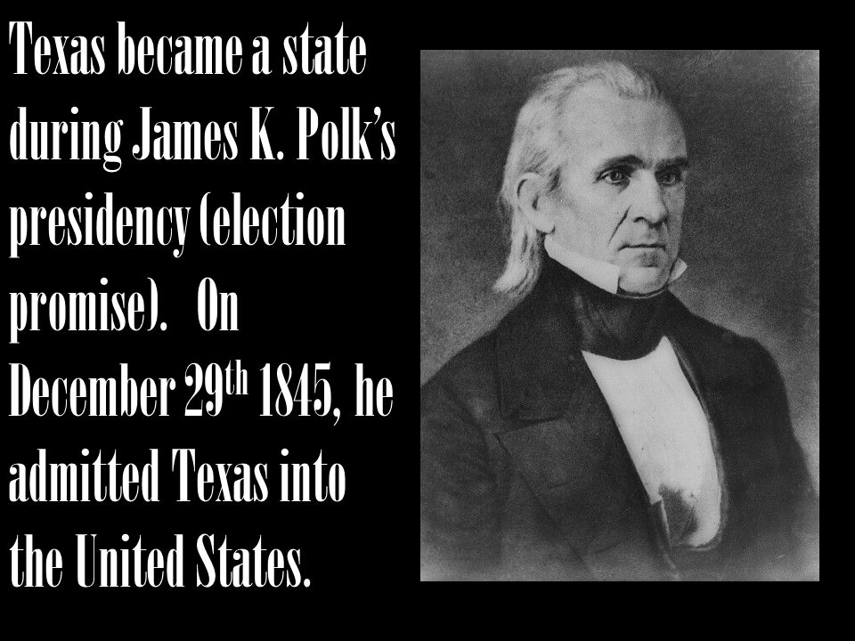 Texas became a state during James K.Polks presidency (election promise).