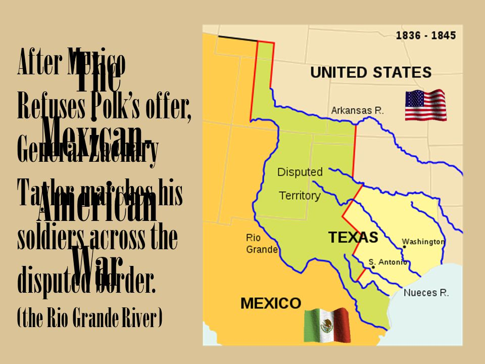 The Mexican- American War After Mexico Refuses Polks offer, General Zachary Taylor marches his soldiers across the disputed border. (the Rio Grande Ri