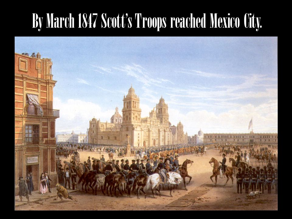 By March 1847 Scotts Troops reached Mexico City.
