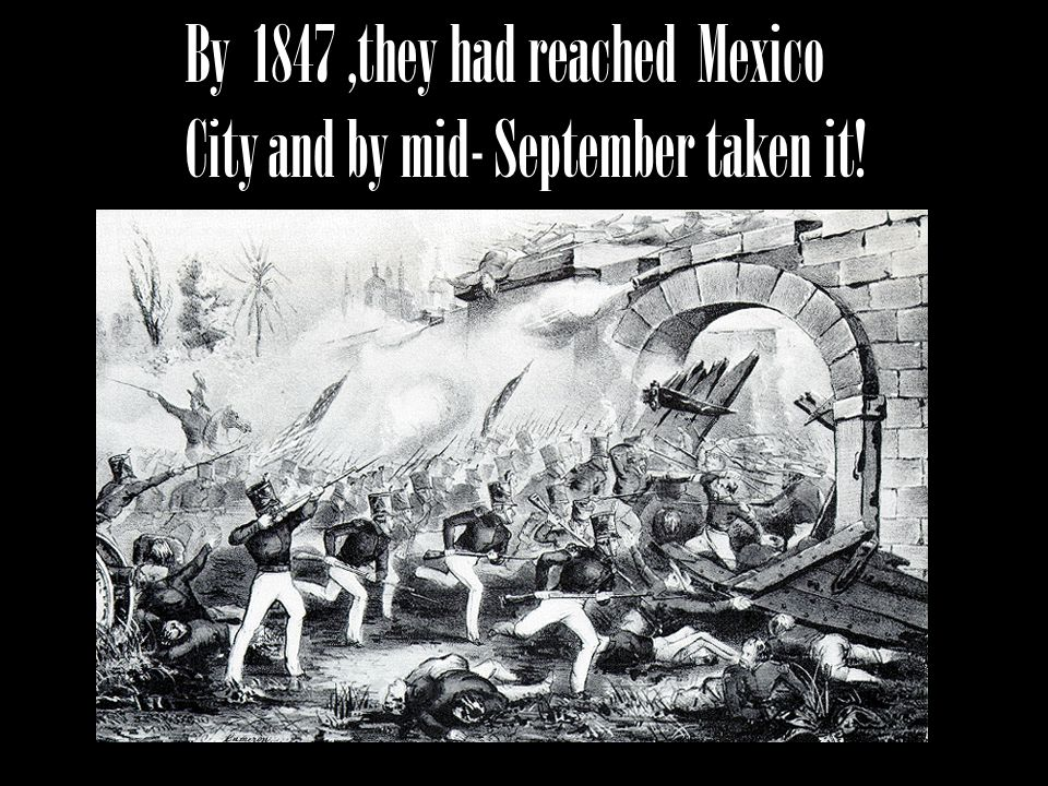 By 1847,they had reached Mexico City and by mid- September taken it!