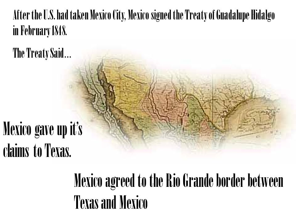 Mexico gave up its claims to Texas. Mexico agreed to the Rio Grande border between Texas and Mexico After the U.S. had taken Mexico City, Mexico signe