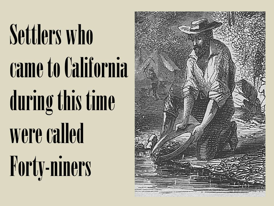 Settlers who came to California during this time were called Forty-niners