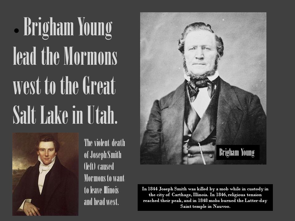 Brigham Young lead the Mormons west to the Great Salt Lake in Utah. The violent death of Joseph Smith (left) caused Mormons to want to leave Illinois