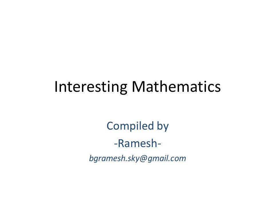 Interesting Mathematics Compiled by -Ramesh- bgramesh.sky@gmail.com