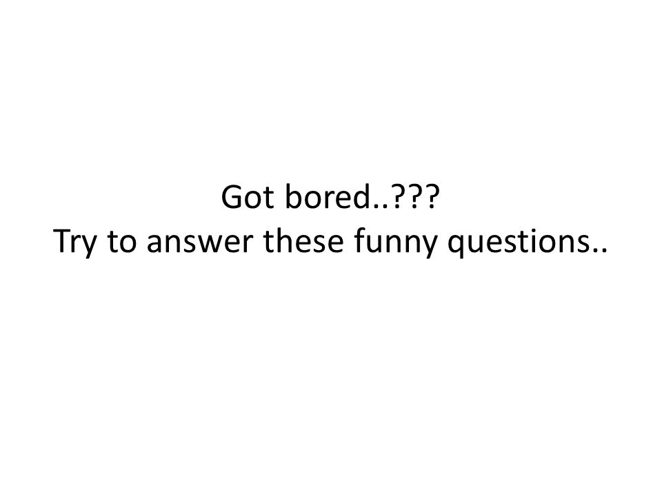 Got bored..??? Try to answer these funny questions..