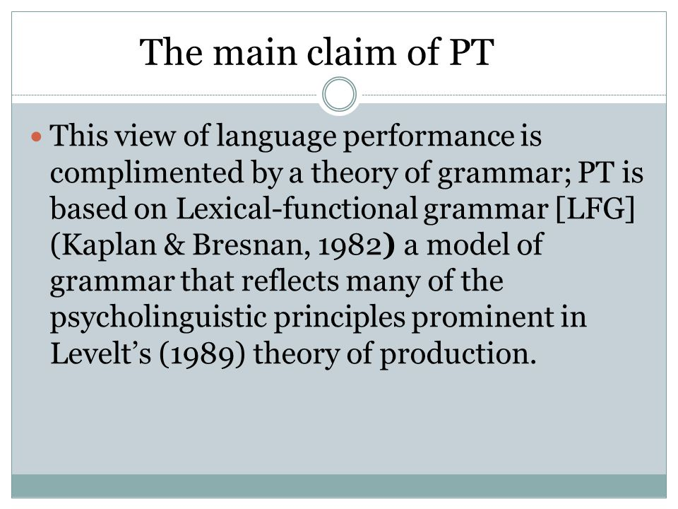 This view of language performance is complimented by a theory of grammar; PT is based on Lexical-functional grammar [LFG] (Kaplan & Bresnan, 1982) a model of grammar that reflects many of the psycholinguistic principles prominent in Levelts (1989) theory of production.