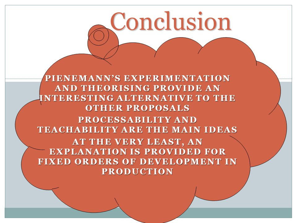 Conclusion PIENEMANNS EXPERIMENTATION AND THEORISING PROVIDE AN INTERESTING ALTERNATIVE TO THE OTHER PROPOSALS PROCESSABILITY AND TEACHABILITY ARE THE MAIN IDEAS AT THE VERY LEAST, AN EXPLANATION IS PROVIDED FOR FIXED ORDERS OF DEVELOPMENT IN PRODUCTION