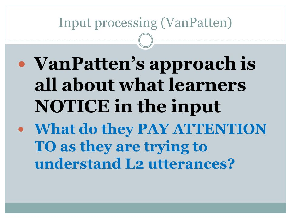Input processing (VanPatten) VanPattens approach is all about what learners NOTICE in the input What do they PAY ATTENTION TO as they are trying to understand L2 utterances?