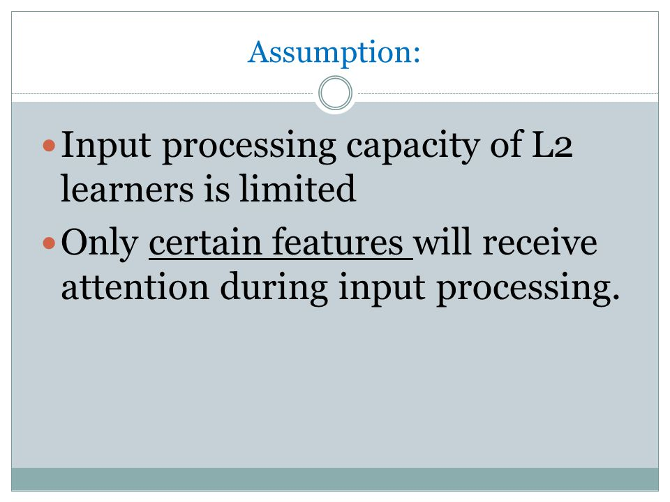 Assumption: Input processing capacity of L2 learners is limited Only certain features will receive attention during input processing.